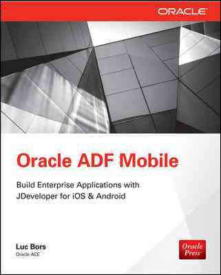 Oracle ADF Mobile - Build Enterprise Applications With JDeveloper for IOS & Android By Bors, Luc